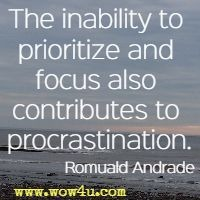 The inability to prioritize and focus also contributes to procrastination. Romuald Andrade
