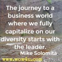 The journey to a business world where we fully capitalize on our diversity starts with the leader. Mike Solomita