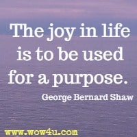 The joy in life is to be used for a purpose. George Bernard Shaw