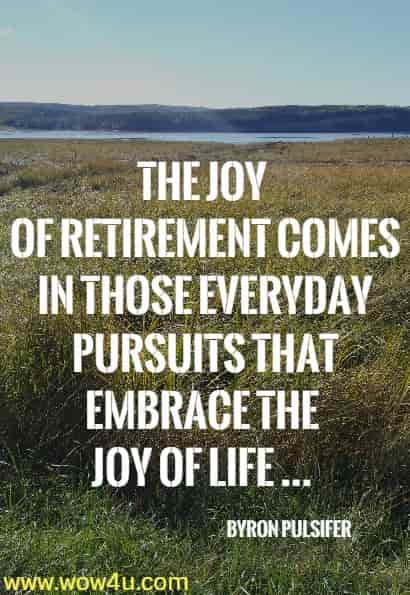 The joy of retirement comes in those everyday pursuits that embrace the  joy of life ... Byron Pulsifer