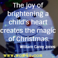 The joy of brightening a child's heart creates the magic of Christmas. William Carey Jones