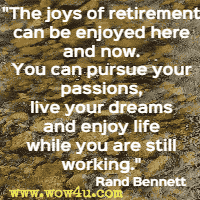 The joys of retirement can be enjoyed here and now. You can pursue your passions, live your dreams and enjoy life while you are still working. Rand Bennett