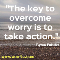 The key to overcome worry is to take action Byron Pulsifer