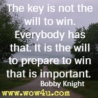 The key is not the will to win. Everybody has that.  It is the will to prepare to win that is important.  Bobby Knight