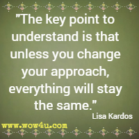 The key point to understand is that unless you change your approach, everything will stay the same. Lisa Kardos
