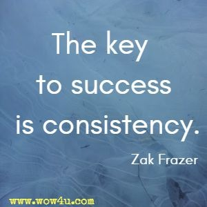 The key to success is consistency. Zak Frazer