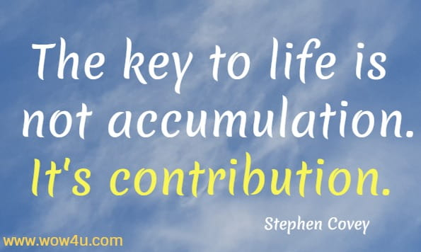 The key to life is not accumulation. It's contribution.  Stephen Covey