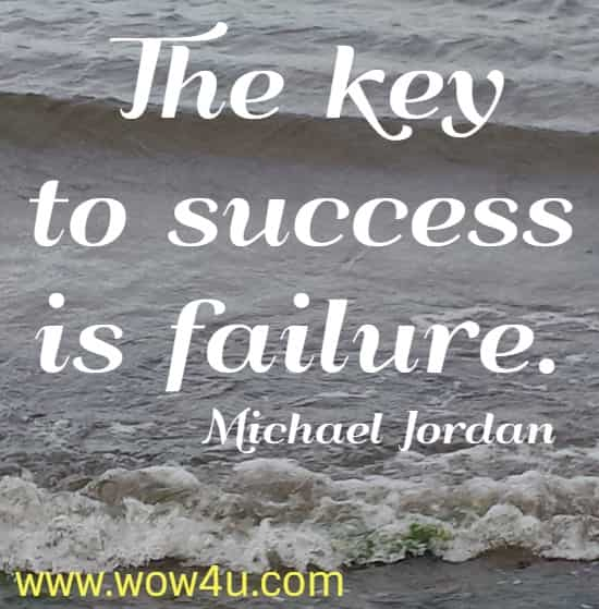 The key to success is failure.    Michael Jordan