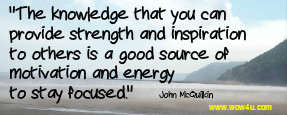 The knowledge that you can provide strength and inspiration to others is a good source of motivation and energy to stay focused.