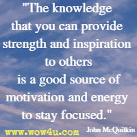 The knowledge that you can provide strength and inspiration to others is a good source of motivation and energy to stay focused. John McQuilkin