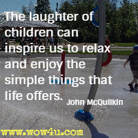 The laughter of children can inspire us to relax and enjoy the simple things that life offers. John McQuilkin