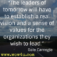 The leaders of tomorrow will have to establish a real vision and a sense of values for the organizations they wish to lead. Dale Carnegie