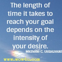 The length of time it takes to reach your goal depends on the intensity of your desire. Michelle C. Ustaszeski