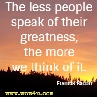 The less people speak of their greatness, the more we think of it. Francis Bacon