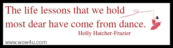 The life lessons that we hold most dear have come from dance.    Holly Hatcher-Frazier