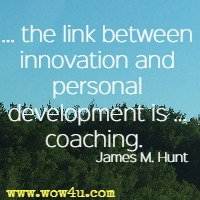 ... the link between innovation and personal development is … coaching.  James M. Hunt