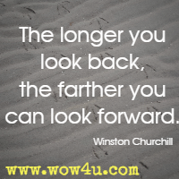 The longer you look back, the farther you can look forward. Winston Churchill