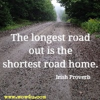 The longest road out is the shortest road home. Irish Proverb