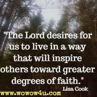The Lord desires for us to live in a way that will inspire others toward greater degrees of faith. Lisa Cook