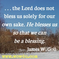 the Lord does not bless us solely for our own sake. He blesses us so that we can be a blessing. James W. Goll