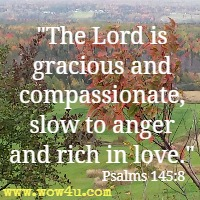 The Lord is gracious and compassionate, slow to anger and rich in love. Psalms 145:8