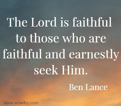 The Lord is faithful to those who are faithful and earnestly seek Him.   Ben Lance