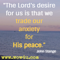The Lord's desire for us is that we trade our anxiety for His peace. John Stange