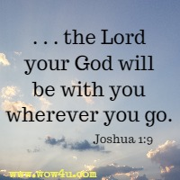 . . . the Lord your God will be with you wherever you go. Joshua 1:9