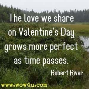 The love we share on Valentine's Day  grows more perfect as time passes. Robert River