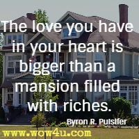 The love you have in your heart is bigger than a mansion filled with riches.Byron R. Pulsifer