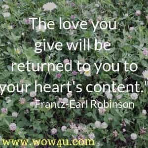 The love you give will be returned to you to your heart's content. Frantz-Earl Robinson