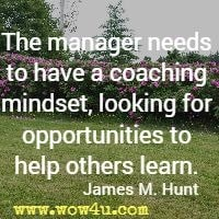 The manager needs to have a coaching mindset, looking for opportunities to help others learn. James M. Hunt