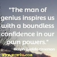 The man of genius inspires us with a boundless confidence in our own powers. Ralph Waldo Emerson