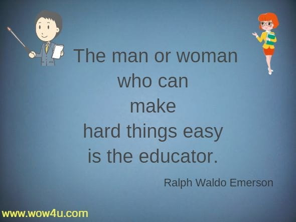 The man or woman who can make hard things easy is the educator. Ralph Waldo Emerson