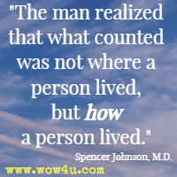 The man realized that what counted was not where a person lived, but how a person lived. Spencer Johnson, M.D.