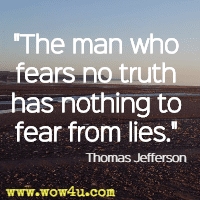 The man who fears no truth has nothing to fear from lies. Thomas Jefferson