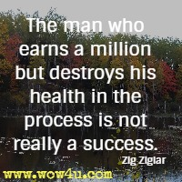 The man who earns a million but destroys his health in the process is not really a success. Zig Ziglar