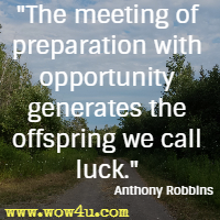 The meeting of preparation with opportunity generates the offspring we call luck. Anthony Robbins