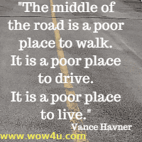 The middle of the road is a poor place to walk. It is a poor place to drive. It is a poor place to live. Vance Havner
