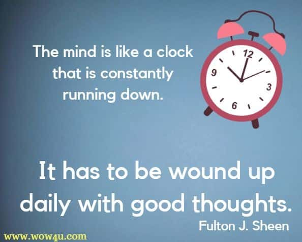 The mind is like a clock that is constantly running down. It has to be wound up daily with good thoughts. Fulton J. Sheen