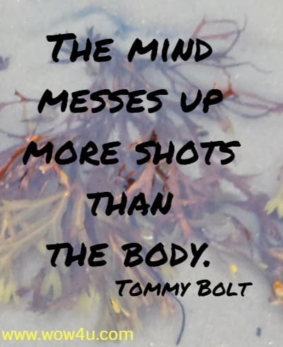 The mind messes up more shots than the body.    Tommy Bolt