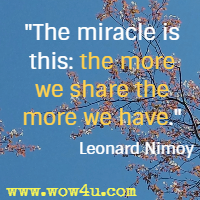 The miracle is this: the more we share the more we have. Leonard Nimoy