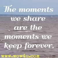 The moments we share are the moments we keep forever.
