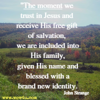 The moment we trust in Jesus and receive His free gift of salvation, we are included into His family, given His name and blessed with a brand new identity. John Strange