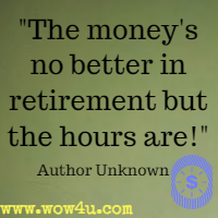 The money's no better in retirement but the hours are! Author Unknown