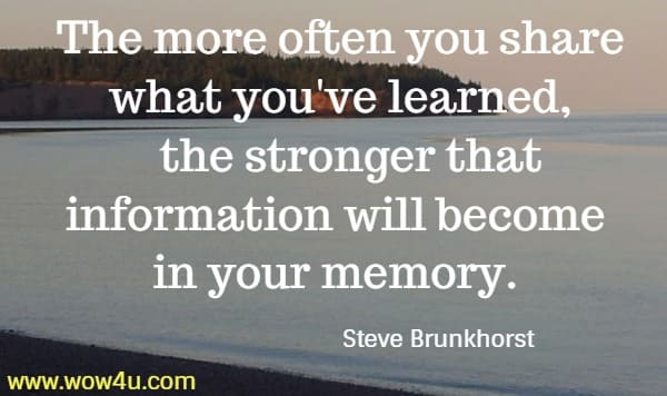 The more often you share what you've learned,   the stronger that information will become in your memory. Steve Brunkhorst
