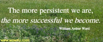 The more persistent we are,  the more successful we become. William Arthur Ward