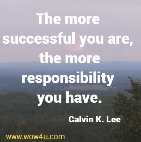 The more successful you are, the more responsibility you have. Calvin K. Lee