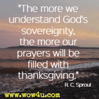 The more we understand God's sovereignty, the more our prayers will be filled with thanksgiving. R. C. Sproul