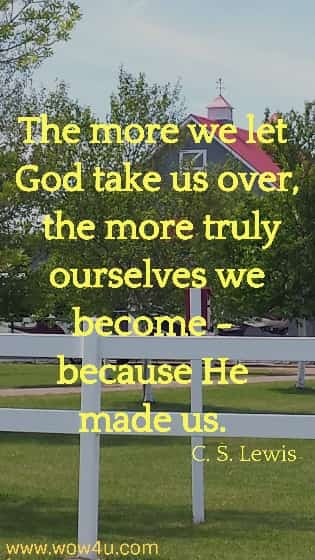 The more we let God take us over, the more truly ourselves we become -  because He made us.  C. S. Lewis